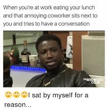 Annoying Coworkers Meme - when you re at work eating your lunch and that annoying coworker