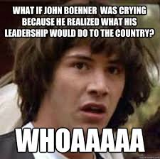 Boehner Meme - what if john boehner was crying because he realized what his