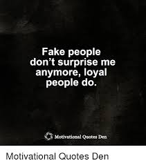 Motivational Quotes Meme - fake people don t surprise me anymore loyal people do motivational