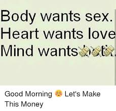 Memes About Good Sex - body wants sex heart wants love mind wants good morning let s
