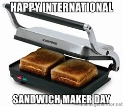Sandwich Maker Meme - happy international sandwich maker day clusterfuckcockjuggler