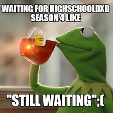 meme creator waiting for highschooldxd season 4 like still