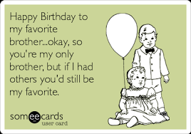 Birthday Brother Meme - happy birthday to my favorite brother okay so you re my only