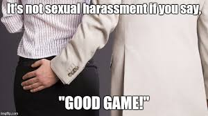 Sexual Harassment Meme - not sexual harassment if you say good game