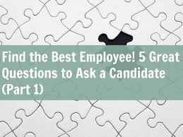 Great Questions To Ask A Find The Best Employee 5 Great Questions To Ask A Candidate Part 1