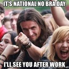 No Bra Meme - it s national no bra day i ll see you after work ridiculously