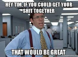 Tim Meme - hey tim if you could get your shit together that would be great