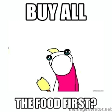 Buy All The Stuff Meme - buy all the food first sad do all the things meme generator