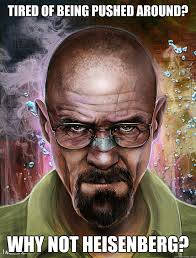 Heisenberg Meme - tired of being pushed around why not heisenberg why not