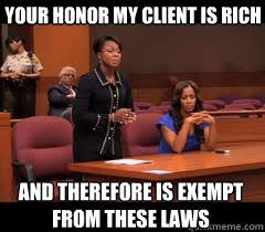 Rich People Meme - your honor my client is rich and therefore is exempt from these
