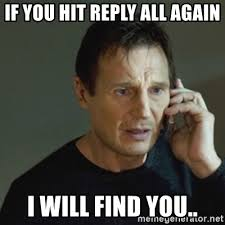 if you hit reply all again i will find you taken meme meme