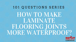 how to laminate flooring joints more waterproof