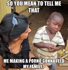 Porno Meme - so you mean to tell me that me making a porno gonna feed my family