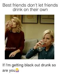 best friends don t let friends drink on their own drunk fail if i m