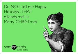 do not tell me happy holidays that offends me its merry