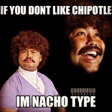 Chipotle Memes - if you dont like chipotle im nacho type
