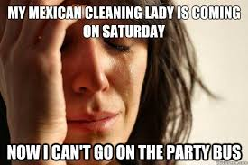 Mexican Maid Meme - my mexican cleaning lady is coming on saturday now i can t go on