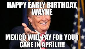 April Meme - happy early birthday wayne mexico will pay for your cake in april