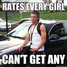 Douchebag Girlfriend Meme - rates every girl can t get any high school douchebag quickmeme