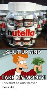 Shut Up And Take My Money Meme - nutella shut up and take my money this must be what heaven looks
