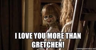 Love You More Meme - i love you more than gretchen annabelle doll meme generator