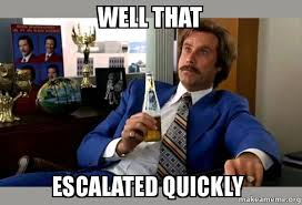 Well That Escalated Quickly Meme - well that escalated quickly ron burgundy boy that escalated