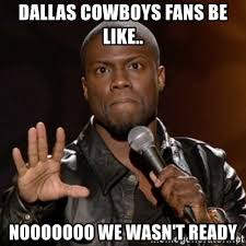 Cowboys Fans Be Like Meme - dallas cowboys fans be like nooooooo we wasn t ready kevin