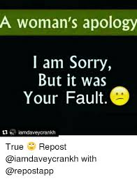 I Am Sorry Meme - a woman s apology i am sorry but it was your fault iam davey