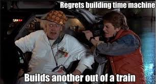 Back To The Future Meme - regrets building time machine builds another out of a train