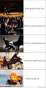 Piano Meme - pianist what people think i do weknowmemes