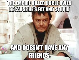 Stupid Friends Meme - the empire killed uncle owen because he s fat and stupid and doesn t