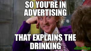 Advertising Meme - so you re in advertising that explains the drinking meme