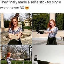Single Ladies Memes - single women over 30 selfie stick meme imglulz
