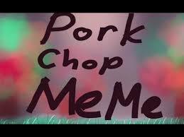 Pork Chop Meme - pork chop meme youtube