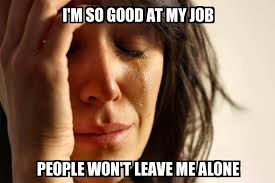 So Good Meme - first world problems i m so good at my job people won t leave me