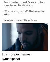 Drake Be Like Meme - 2am lonely and cold drake stumbles into a bar on the miami strip