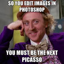 Edit Photo Meme - so you edit images in photoshop you must be the next picasso
