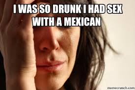 Drunk Mexican Meme - was so drunk i had sex with a mexican