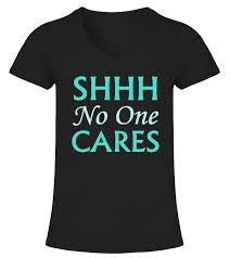 shhh no one cares funny t shirt shhh no one cares tip if you