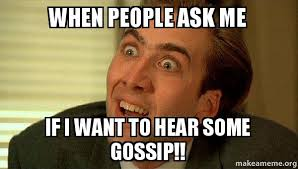 Gossip Meme - when people ask me if i want to hear some gossip sarcastic