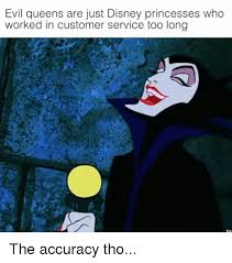 Memes Disney - evil queens are just disney princesses who worked in customer
