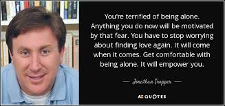 Being Comfortable Alone Jonathan Tropper Quote You U0027re Terrified Of Being Alone Anything