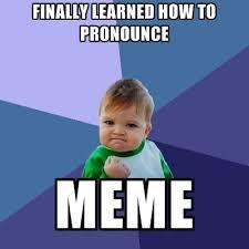 Pronounce Memes - finally learned how to pronounce meme create meme