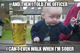 I Can T Even Meme - drunk baby and then i told the officer i can t even walk when i