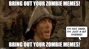Zombie Memes - bring out your zombie memes he won t be back again until thursday