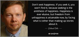 Seeking What Is It About Eckhart Tolle Quote Don T Seek Happiness If You Seek It You Won