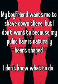 pubic hair shaved to look like a heart my boyfriend wants me to shave down there but i don t want to