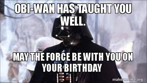 May The Force Be With You Meme - obi wan has taught you well may the force be with you on your