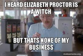 Elizabeth Meme - i heard elizabeth proctor is a witch but thats none of my business