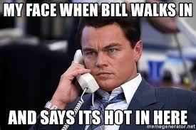 Its Hot Meme - my face when bill walks in and says its hot in here phone sales